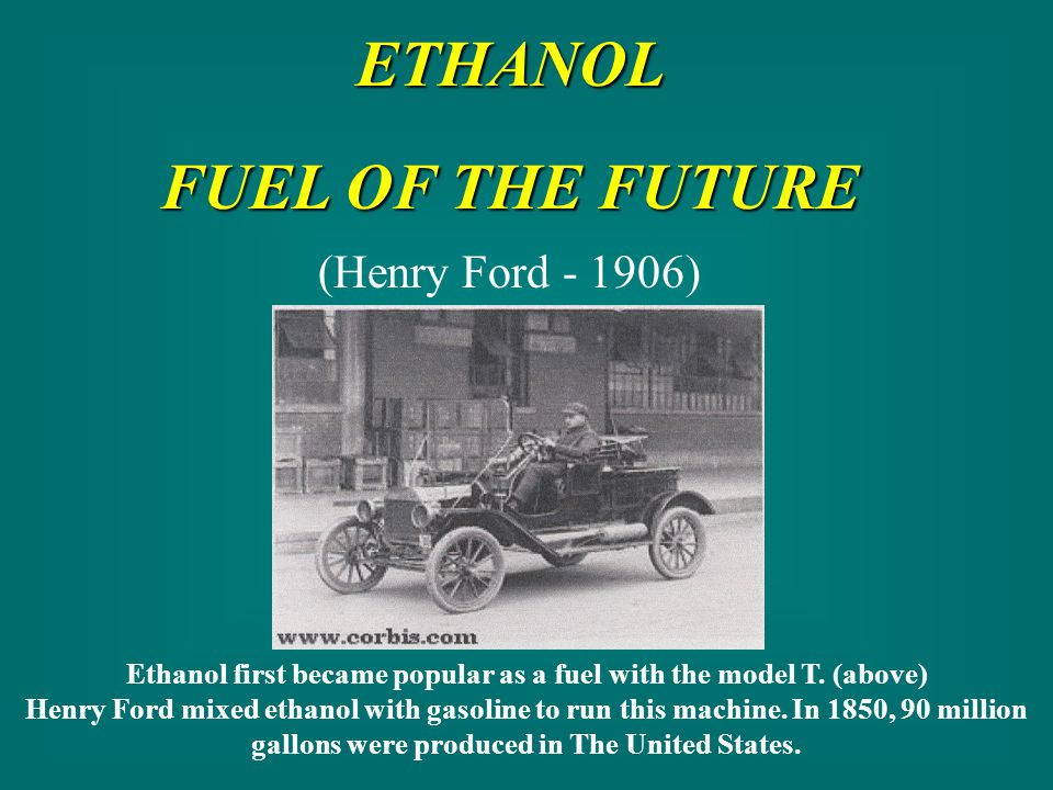ETHANOL FUEL OF THE FUTURE (Henry Ford - 1906) Ethanol first became popular as a fuel with the model T.