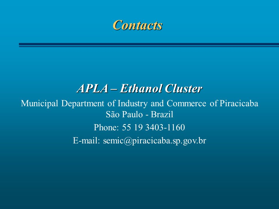 Contacts APLA – Ethanol Cluster Municipal Department of Industry and Commerce of Piracicaba São Paulo - Brazil Phone: 55 19 3403-1160 E-mail: semic@piracicaba.sp.gov.br