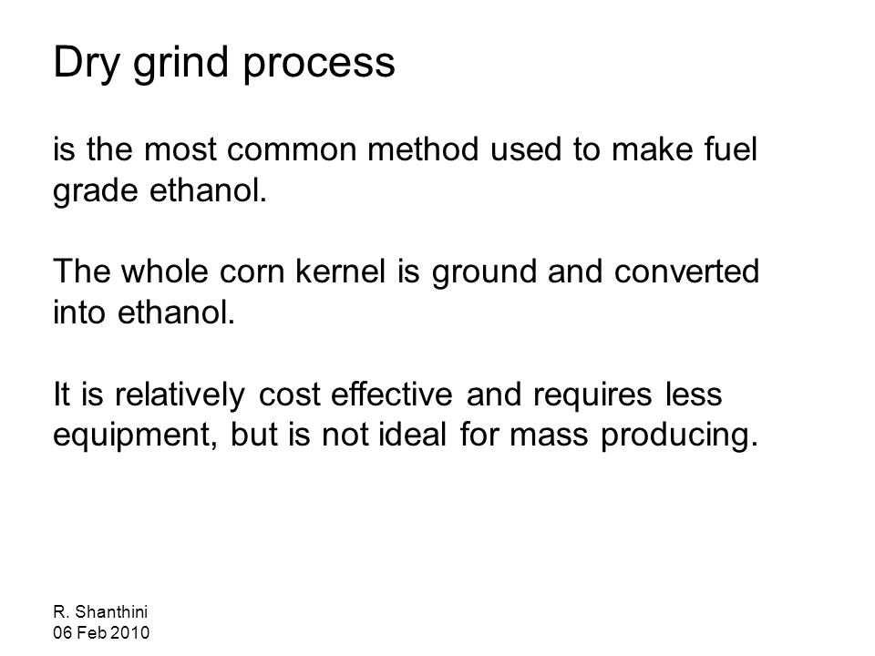 R. Shanthini 06 Feb 2010 Dry grind process is the most common method used to make fuel grade ethanol. The whole corn kernel is ground and converted in