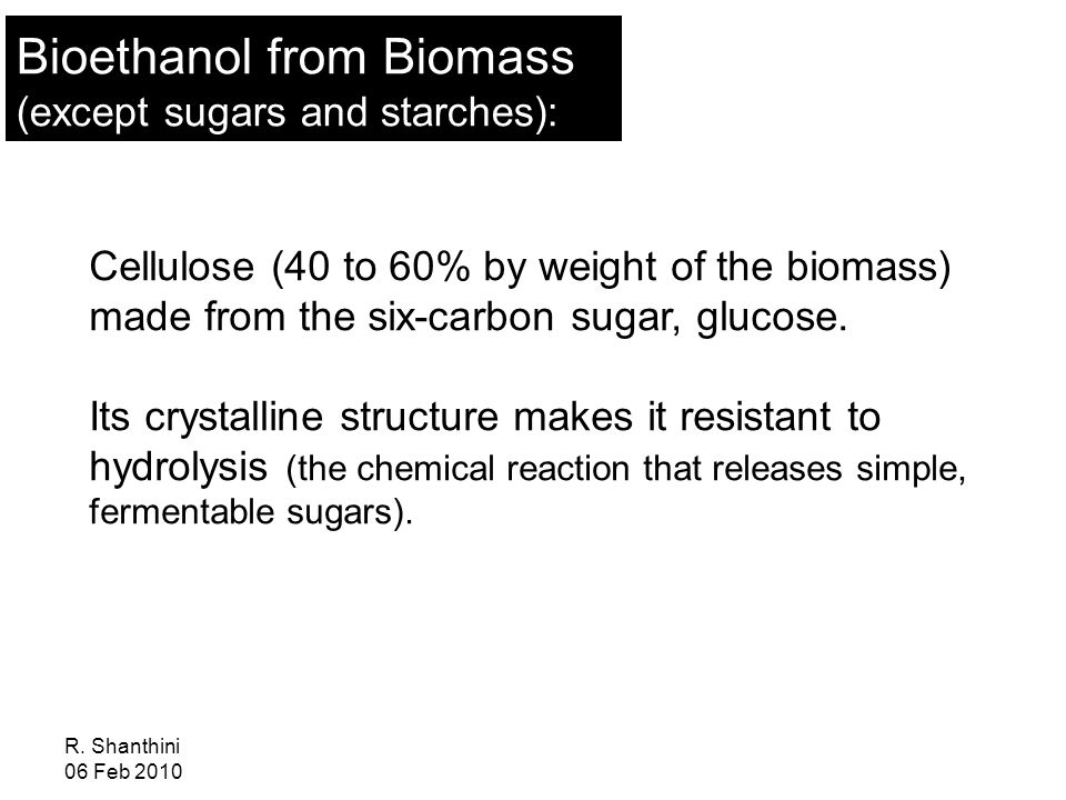 R. Shanthini 06 Feb 2010 Cellulose (40 to 60% by weight of the biomass) made from the six-carbon sugar, glucose. Its crystalline structure makes it re