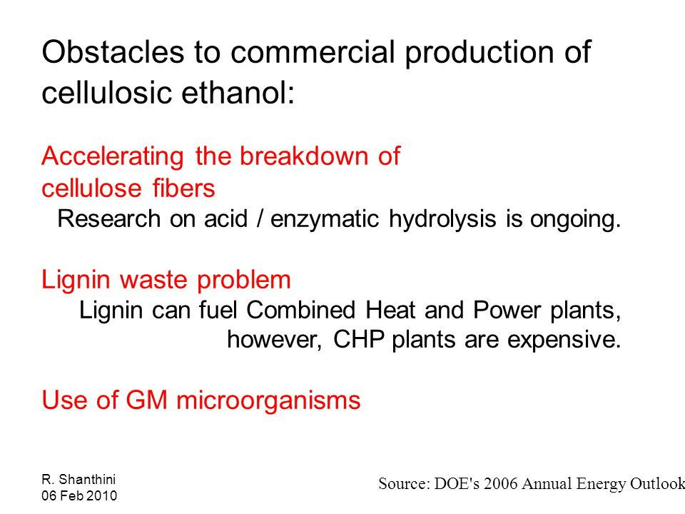 Obstacles to commercial production of cellulosic ethanol: Accelerating the breakdown of cellulose fibers Research on acid / enzymatic hydrolysis is ongoing.