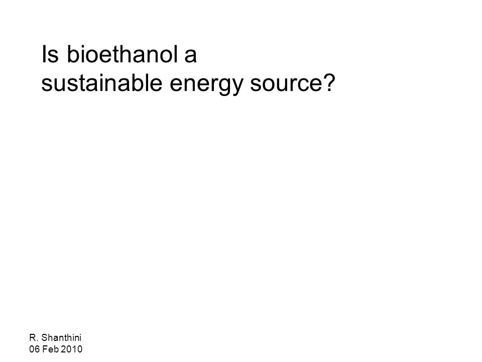 R. Shanthini 06 Feb 2010 Is bioethanol a sustainable energy source
