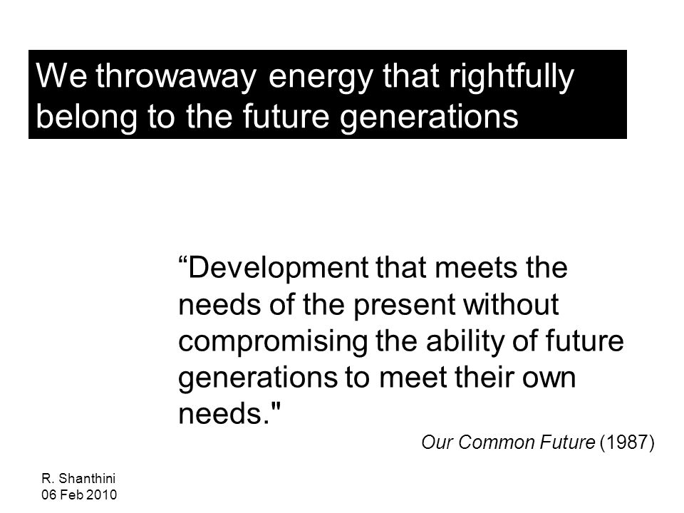 "R. Shanthini 06 Feb 2010 We throwaway energy that rightfully belong to the future generations ""Development that meets the needs of the present without"