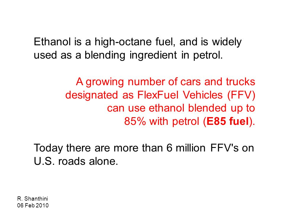 Ethanol is a high-octane fuel, and is widely used as a blending ingredient in petrol.