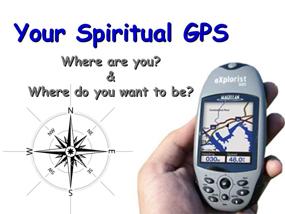 Your Spiritual GPS Where are you. & Where do you want to be.
