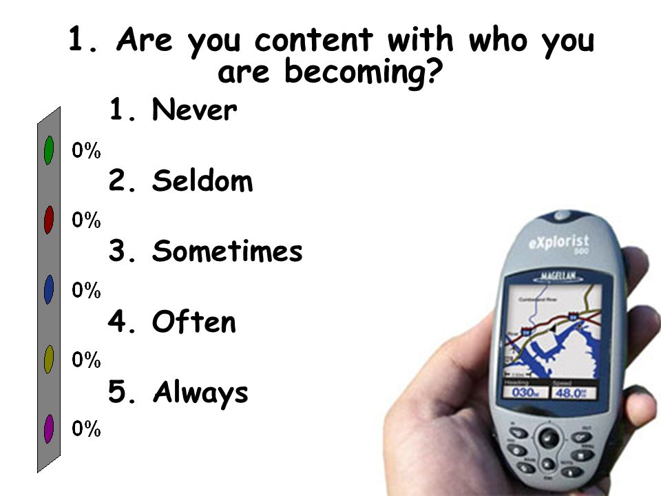1. Are you content with who you are becoming 1.Never 2.Seldom 3.Sometimes 4.Often 5.Always