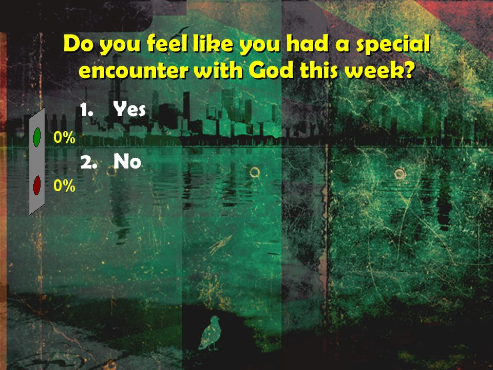Do you feel like you had a special encounter with God this week 1.Yes 2.No