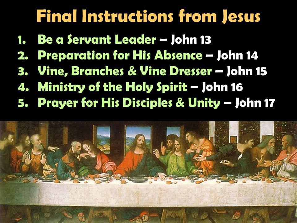 Final Instructions from Jesus 1.Be a Servant Leader – John 13 2.Preparation for His Absence – John 14 3.Vine, Branches & Vine Dresser – John 15 4.Ministry of the Holy Spirit – John 16 5.Prayer for His Disciples & Unity – John 17