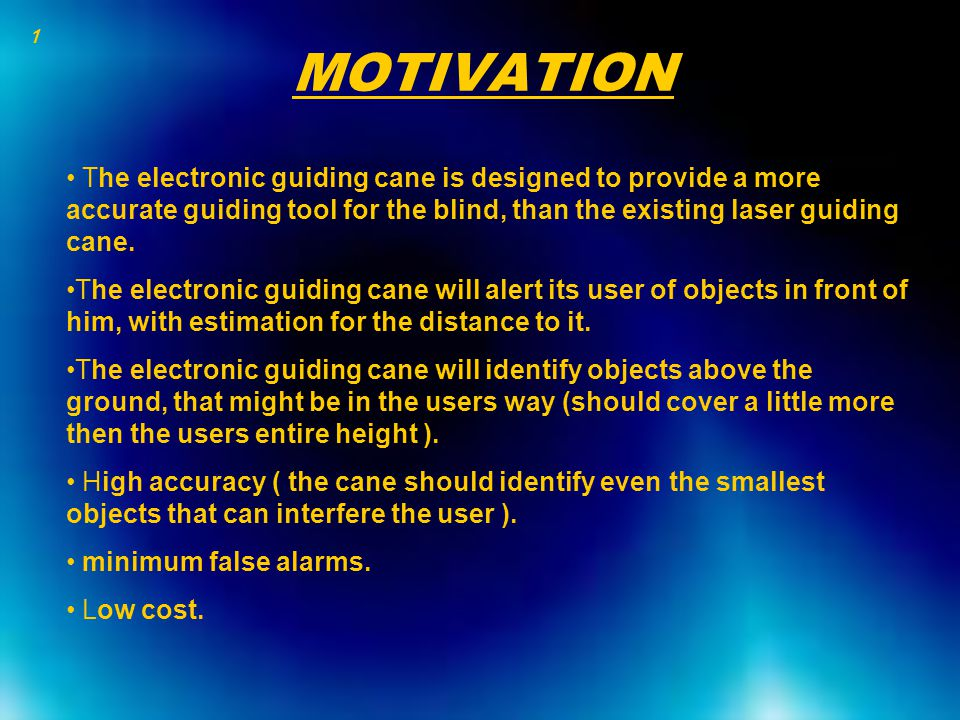 MOTIVATION The electronic guiding cane is designed to provide a more accurate guiding tool for the blind, than the existing laser guiding cane. The el