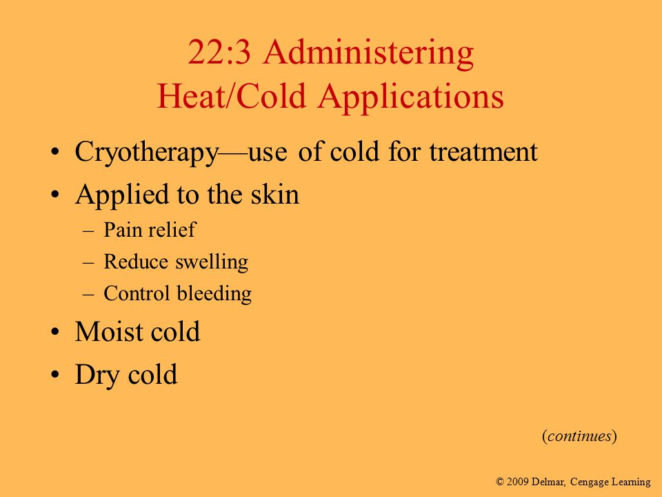 © 2009 Delmar, Cengage Learning 22:3 Administering Heat/Cold Applications Cryotherapy—use of cold for treatment Applied to the skin –Pain relief –Redu