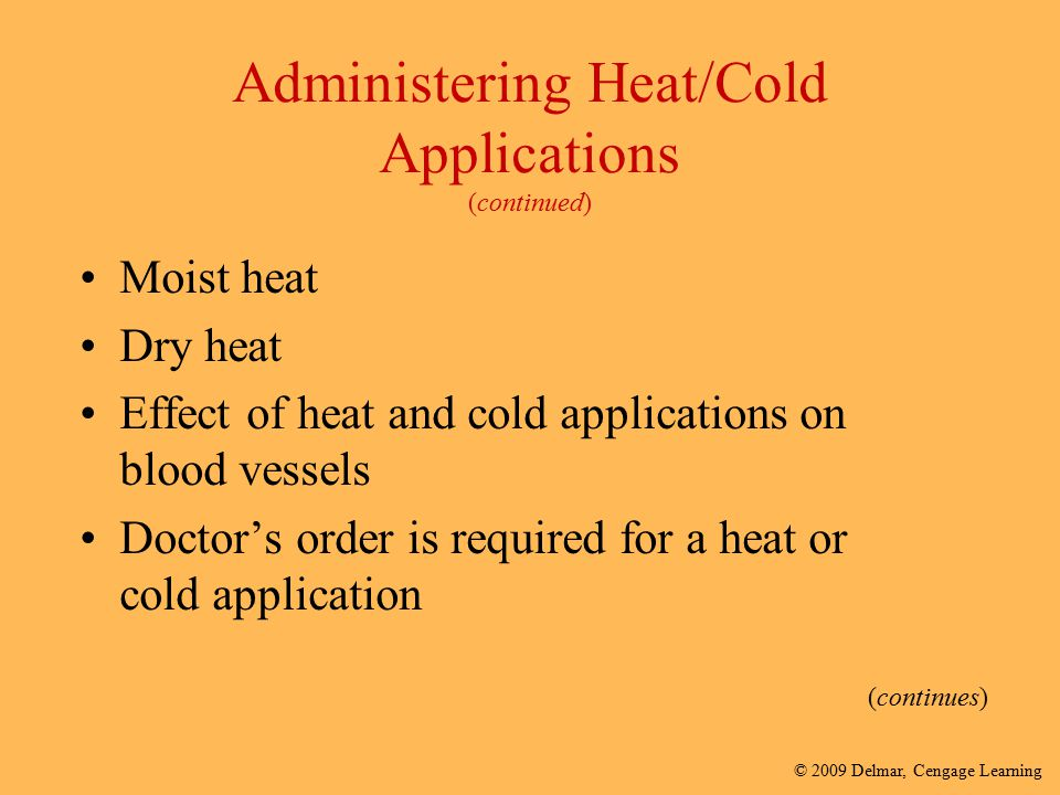 © 2009 Delmar, Cengage Learning Administering Heat/Cold Applications (continued) Moist heat Dry heat Effect of heat and cold applications on blood ves