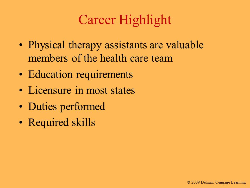 © 2009 Delmar, Cengage Learning Career Highlight Physical therapy assistants are valuable members of the health care team Education requirements Licen