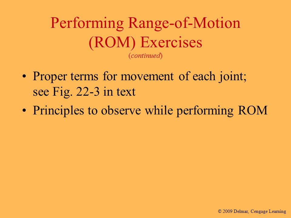 © 2009 Delmar, Cengage Learning Performing Range-of-Motion (ROM) Exercises (continued) Proper terms for movement of each joint; see Fig. 22-3 in text