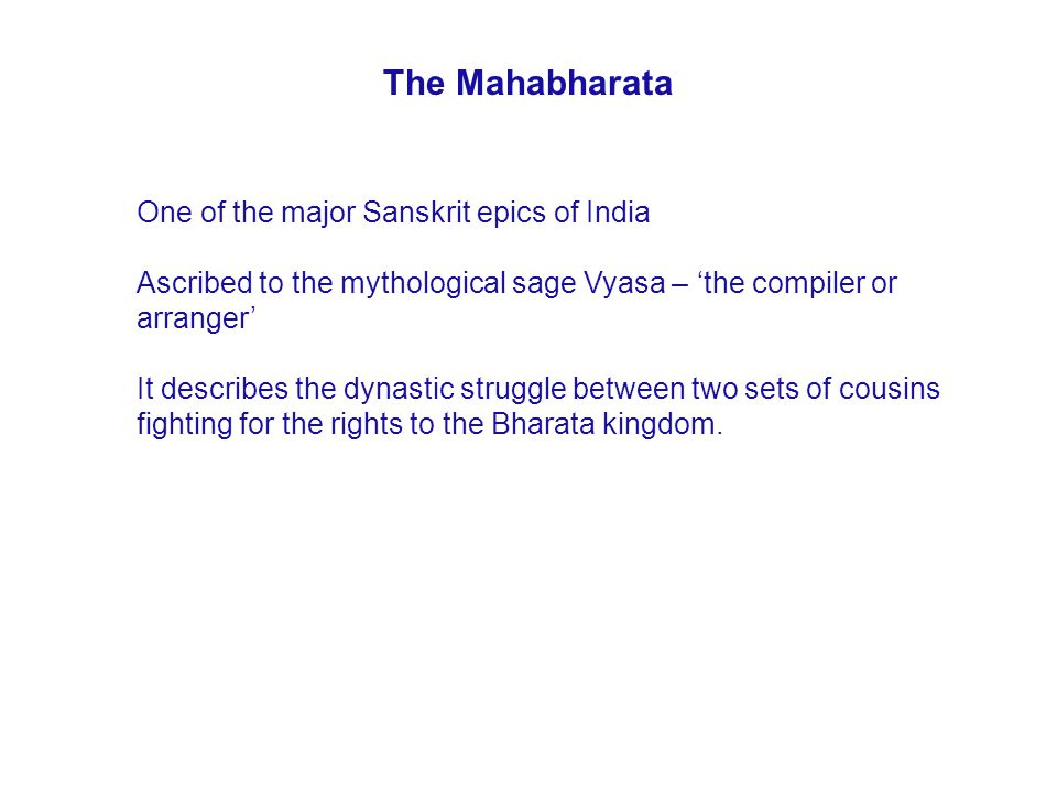 The Mahabharata One of the major Sanskrit epics of India Ascribed to the mythological sage Vyasa – 'the compiler or arranger' It describes the dynastic struggle between two sets of cousins fighting for the rights to the Bharata kingdom.