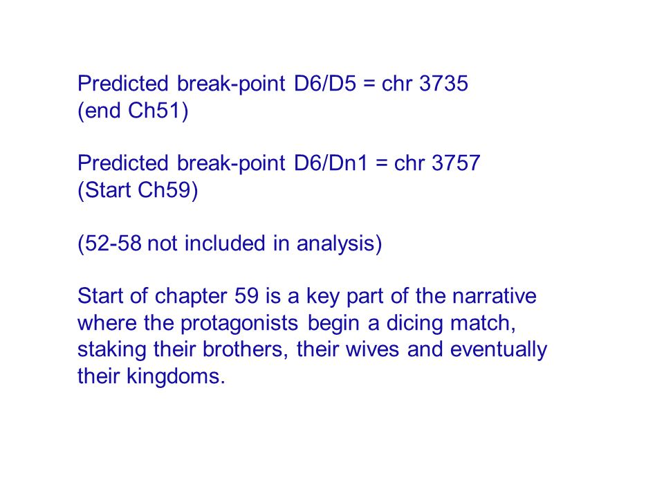 Predicted break-point D6/D5 = chr 3735 (end Ch51) Predicted break-point D6/Dn1 = chr 3757 (Start Ch59) (52-58 not included in analysis) Start of chapter 59 is a key part of the narrative where the protagonists begin a dicing match, staking their brothers, their wives and eventually their kingdoms.