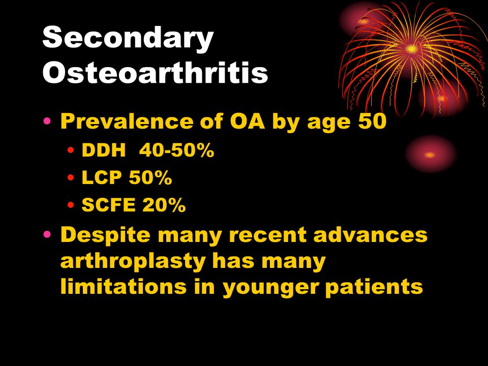 Secondary Osteoarthritis Prevalence of OA by age 50 DDH 40-50% LCP 50% SCFE 20% Despite many recent advances arthroplasty has many limitations in younger patients