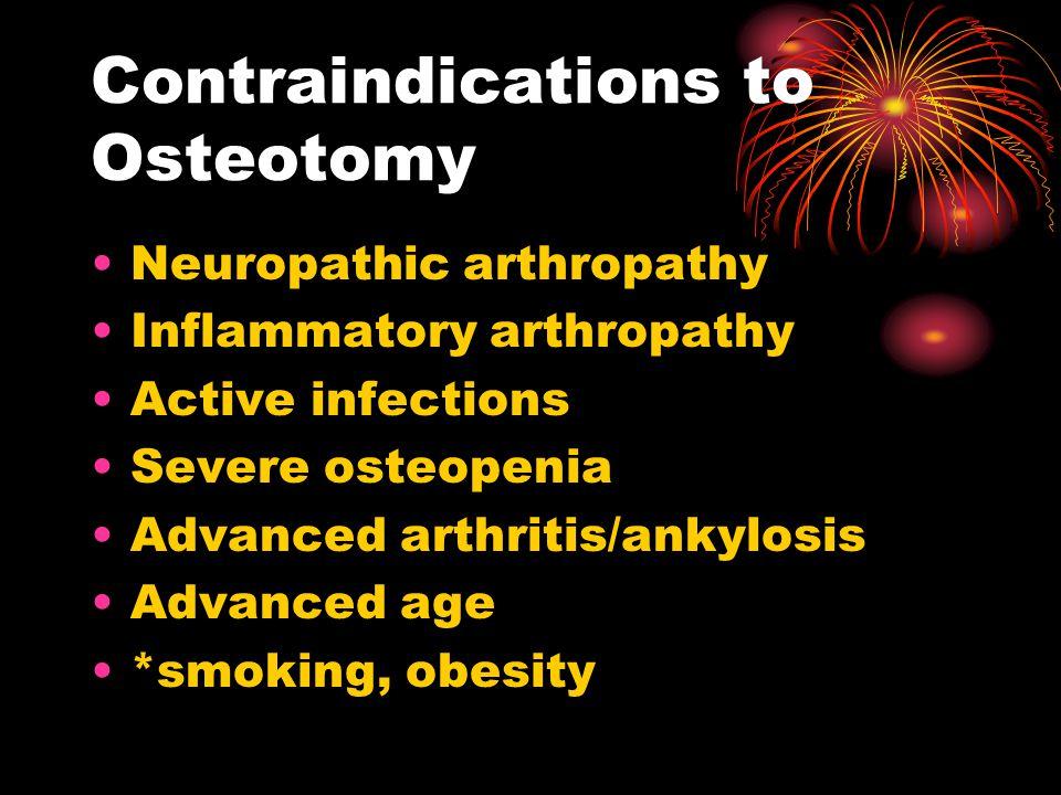 Contraindications to Osteotomy Neuropathic arthropathy Inflammatory arthropathy Active infections Severe osteopenia Advanced arthritis/ankylosis Advanced age *smoking, obesity