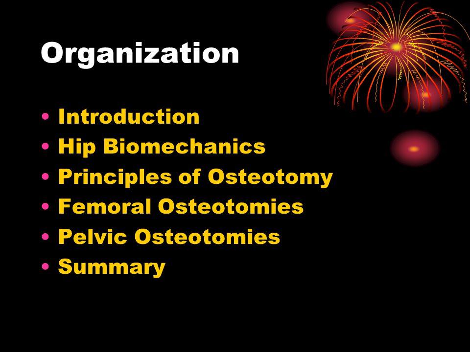 Organization Introduction Hip Biomechanics Principles of Osteotomy Femoral Osteotomies Pelvic Osteotomies Summary