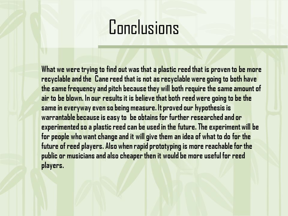Conclusions What we were trying to find out was that a plastic reed that is proven to be more recyclable and the Cane reed that is not as recyclable were going to both have the same frequency and pitch because they will both require the same amount of air to be blown.