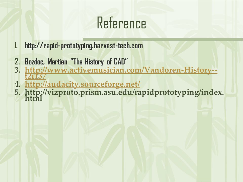 Reference 1.http://rapid-prototyping.harvest-tech.com 2.Bozdoc, Martian The History of CAD 3.http://www.activemusician.com/Vandoren-History-- t2i137http://www.activemusician.com/Vandoren-History-- t2i137 4.http://audacity.sourceforge.net/http://audacity.sourceforge.net/ 5.http://vizproto.prism.asu.edu/rapidprototyping/index.