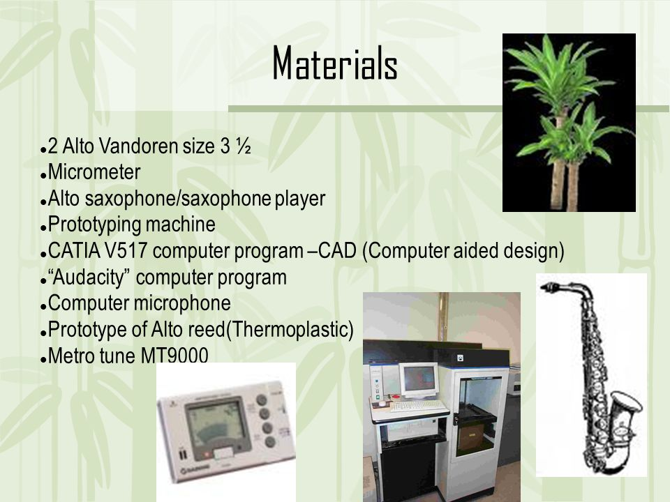 Materials 2 Alto Vandoren size 3 ½ Micrometer Alto saxophone/saxophone player Prototyping machine CATIA V517 computer program –CAD (Computer aided design) ‏ Audacity computer program Computer microphone Prototype of Alto reed(Thermoplastic) ‏ Metro tune MT9000