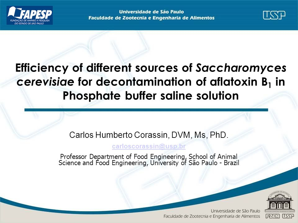 Efficiency of different sources of Saccharomyces cerevisiae for decontamination of aflatoxin B 1 in Phosphate buffer saline solution Carlos Humberto Corassin, DVM, Ms, PhD.