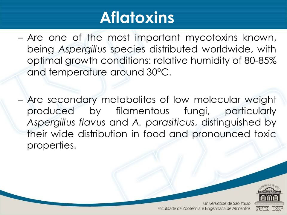 Aflatoxins –Are one of the most important mycotoxins known, being Aspergillus species distributed worldwide, with optimal growth conditions: relative humidity of 80-85% and temperature around 30ºC.