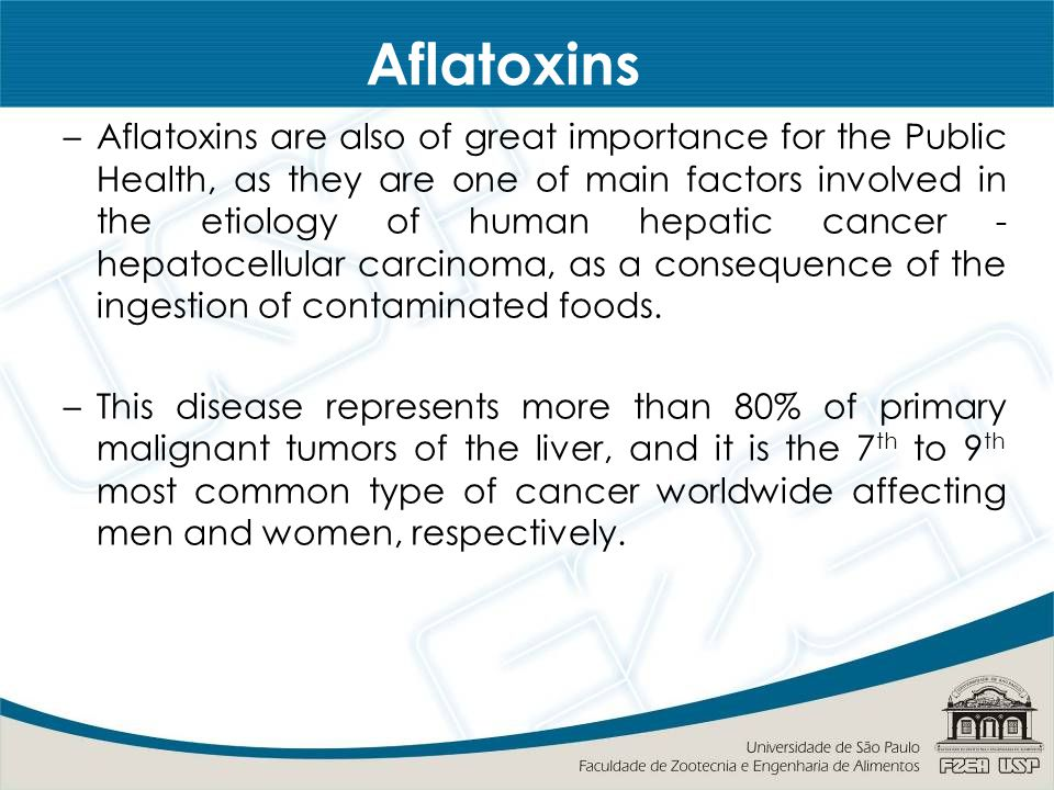 Aflatoxins –Aflatoxins are also of great importance for the Public Health, as they are one of main factors involved in the etiology of human hepatic cancer - hepatocellular carcinoma, as a consequence of the ingestion of contaminated foods.