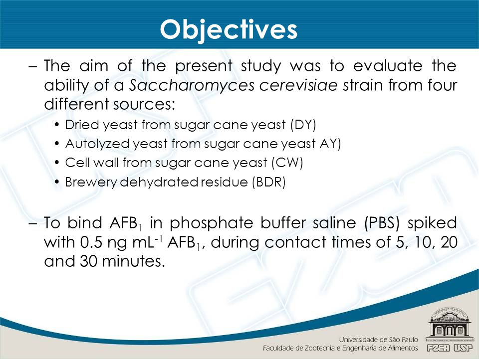 Objectives –The aim of the present study was to evaluate the ability of a Saccharomyces cerevisiae strain from four different sources: Dried yeast from sugar cane yeast (DY) Autolyzed yeast from sugar cane yeast AY) Cell wall from sugar cane yeast (CW) Brewery dehydrated residue (BDR) –To bind AFB 1 in phosphate buffer saline (PBS) spiked with 0.5 ng mL -1 AFB 1, during contact times of 5, 10, 20 and 30 minutes.