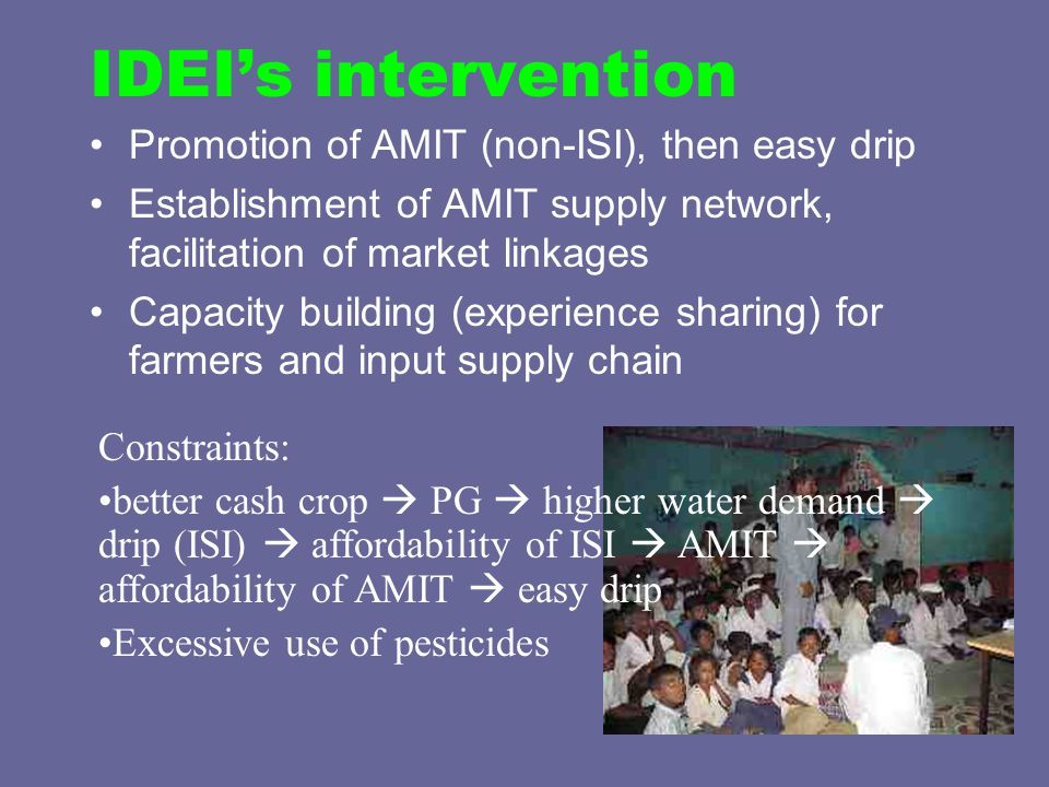 IDEI's intervention Promotion of AMIT (non-ISI), then easy drip Establishment of AMIT supply network, facilitation of market linkages Capacity building (experience sharing) for farmers and input supply chain Constraints: better cash crop  PG  higher water demand  drip (ISI)  affordability of ISI  AMIT  affordability of AMIT  easy drip Excessive use of pesticides