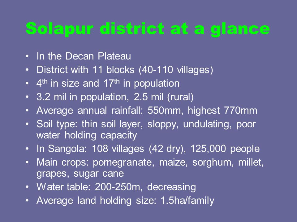 Solapur district at a glance In the Decan Plateau District with 11 blocks (40-110 villages) 4 th in size and 17 th in population 3.2 mil in population, 2.5 mil (rural) Average annual rainfall: 550mm, highest 770mm Soil type: thin soil layer, sloppy, undulating, poor water holding capacity In Sangola: 108 villages (42 dry), 125,000 people Main crops: pomegranate, maize, sorghum, millet, grapes, sugar cane Water table: 200-250m, decreasing Average land holding size: 1.5ha/family