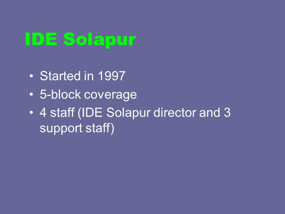 Started in 1997 5-block coverage 4 staff (IDE Solapur director and 3 support staff) IDE Solapur