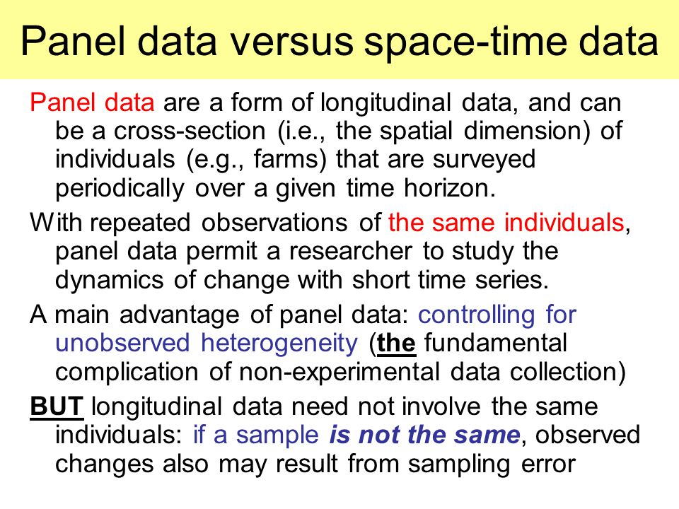 Panel data versus space-time data Panel data are a form of longitudinal data, and can be a cross-section (i.e., the spatial dimension) of individuals (e.g., farms) that are surveyed periodically over a given time horizon.