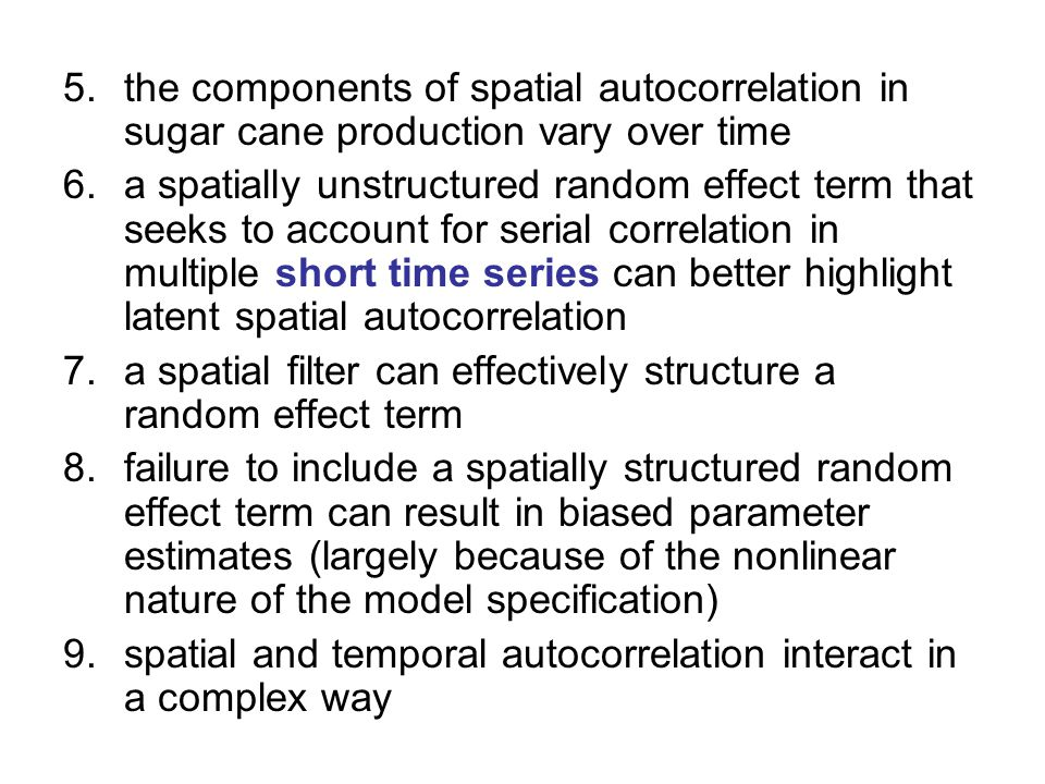 5.the components of spatial autocorrelation in sugar cane production vary over time 6.a spatially unstructured random effect term that seeks to account for serial correlation in multiple short time series can better highlight latent spatial autocorrelation 7.a spatial filter can effectively structure a random effect term 8.failure to include a spatially structured random effect term can result in biased parameter estimates (largely because of the nonlinear nature of the model specification) 9.spatial and temporal autocorrelation interact in a complex way