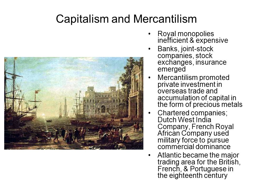 Capitalism and Mercantilism Royal monopolies inefficient & expensive Banks, joint-stock companies, stock exchanges, insurance emerged Mercantilism promoted private investment in overseas trade and accumulation of capital in the form of precious metals Chartered companies; Dutch West India Company, French Royal African Company used military force to pursue commercial dominance Atlantic became the major trading area for the British, French, & Portuguese in the eighteenth century