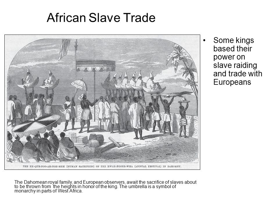 African Slave Trade Some kings based their power on slave raiding and trade with Europeans The Dahomean royal family, and European observers, await the sacrifice of slaves about to be thrown from the heights in honor of the king.