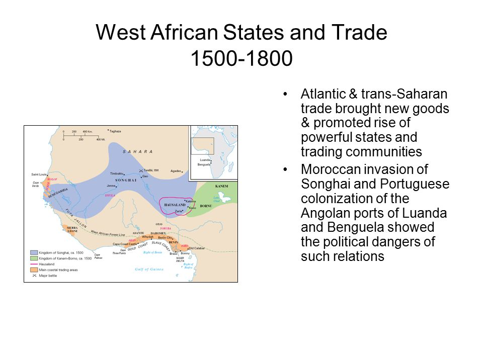 West African States and Trade 1500-1800 Atlantic & trans-Saharan trade brought new goods & promoted rise of powerful states and trading communities Moroccan invasion of Songhai and Portuguese colonization of the Angolan ports of Luanda and Benguela showed the political dangers of such relations