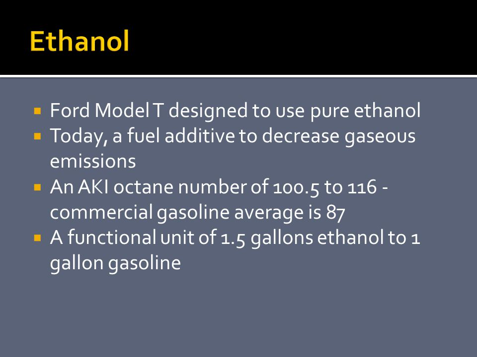  Ford Model T designed to use pure ethanol  Today, a fuel additive to decrease gaseous emissions  An AKI octane number of 100.5 to 116 - commercial gasoline average is 87  A functional unit of 1.5 gallons ethanol to 1 gallon gasoline
