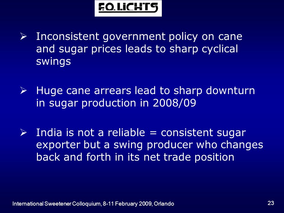 International Sweetener Colloquium, 8-11 February 2009, Orlando 23  Inconsistent government policy on cane and sugar prices leads to sharp cyclical swings  Huge cane arrears lead to sharp downturn in sugar production in 2008/09  India is not a reliable = consistent sugar exporter but a swing producer who changes back and forth in its net trade position