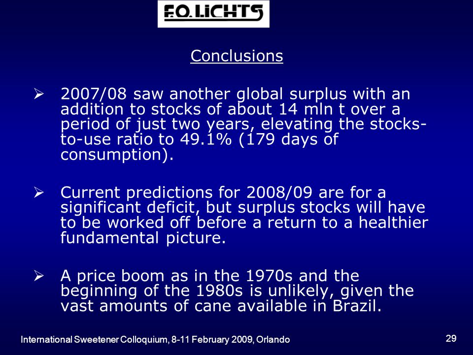 International Sweetener Colloquium, 8-11 February 2009, Orlando 29 Conclusions  2007/08 saw another global surplus with an addition to stocks of abou
