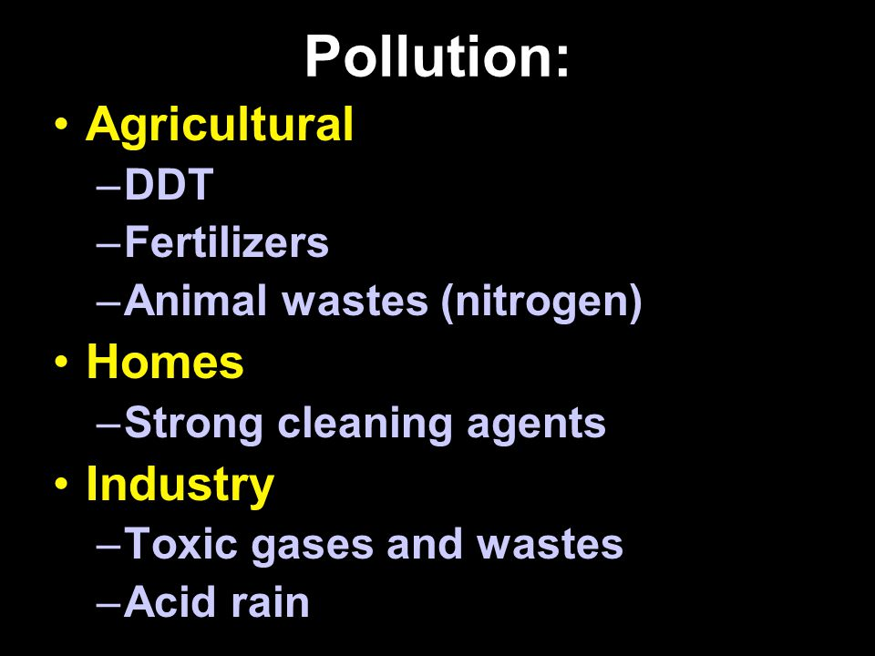 Pollution: Agricultural –DDT –Fertilizers –Animal wastes (nitrogen) Homes –Strong cleaning agents Industry –Toxic gases and wastes –Acid rain