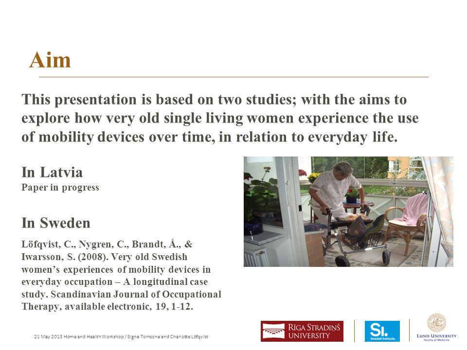21 May 2013 Home and Health Workshop / Signe Tomsone and Charlotte Löfqvist Aim In Sweden Löfqvist, C., Nygren, C., Brandt, Å., & Iwarsson, S.
