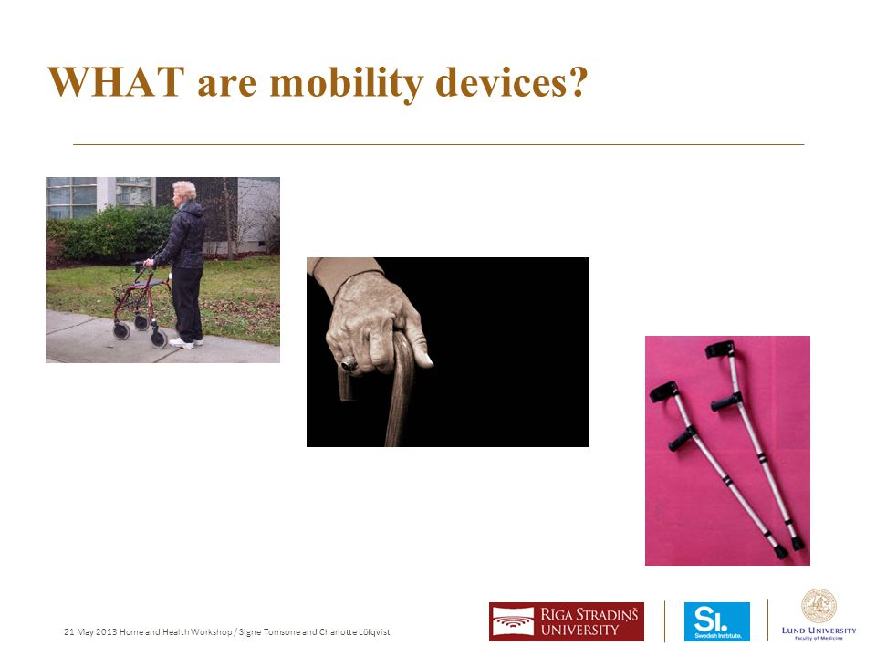 21 May 2013 Home and Health Workshop / Signe Tomsone and Charlotte Löfqvist WHAT are mobility devices