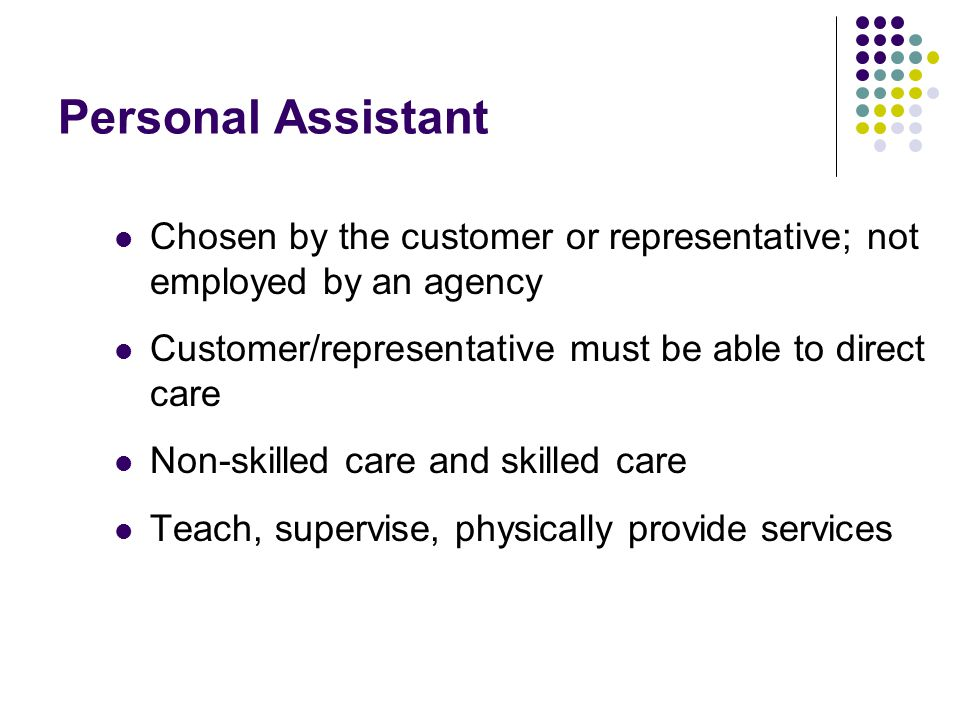 Personal Assistant Chosen by the customer or representative; not employed by an agency Customer/representative must be able to direct care Non-skilled