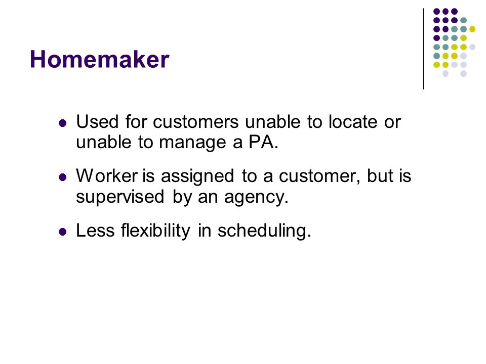 Homemaker Used for customers unable to locate or unable to manage a PA. Worker is assigned to a customer, but is supervised by an agency. Less flexibi