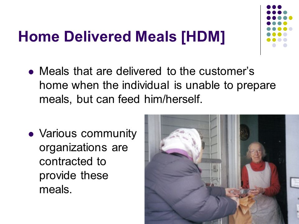 Home Delivered Meals [HDM] Meals that are delivered to the customer's home when the individual is unable to prepare meals, but can feed him/herself. V