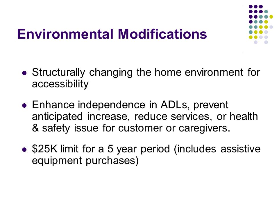 Environmental Modifications Structurally changing the home environment for accessibility Enhance independence in ADLs, prevent anticipated increase, r