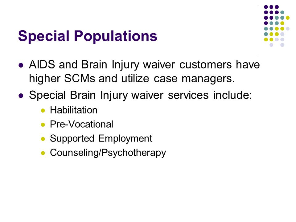 Special Populations AIDS and Brain Injury waiver customers have higher SCMs and utilize case managers. Special Brain Injury waiver services include: H