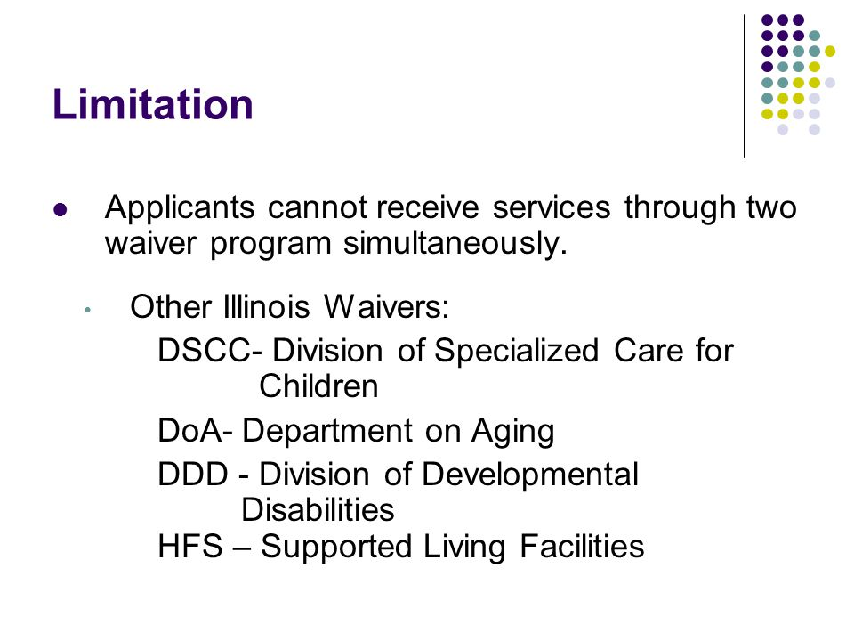 Applicants cannot receive services through two waiver program simultaneously. Other Illinois Waivers: DSCC- Division of Specialized Care for Children