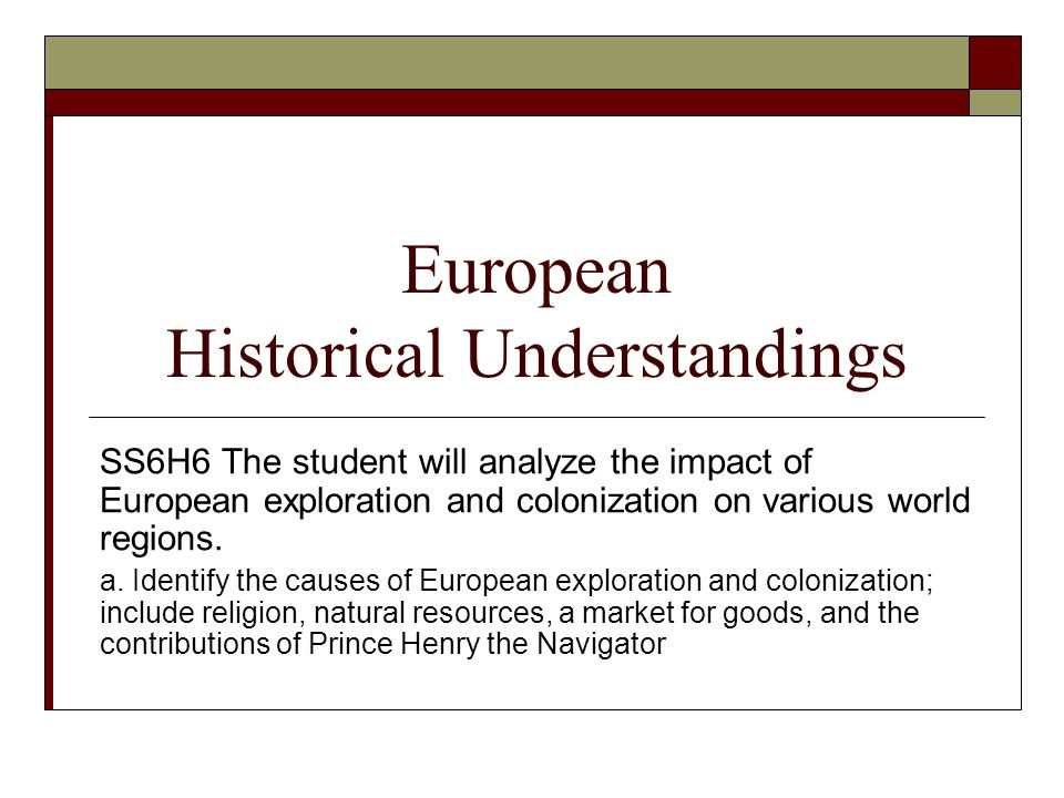 European Historical Understandings SS6H6 The student will analyze the impact of European exploration and colonization on various world regions.